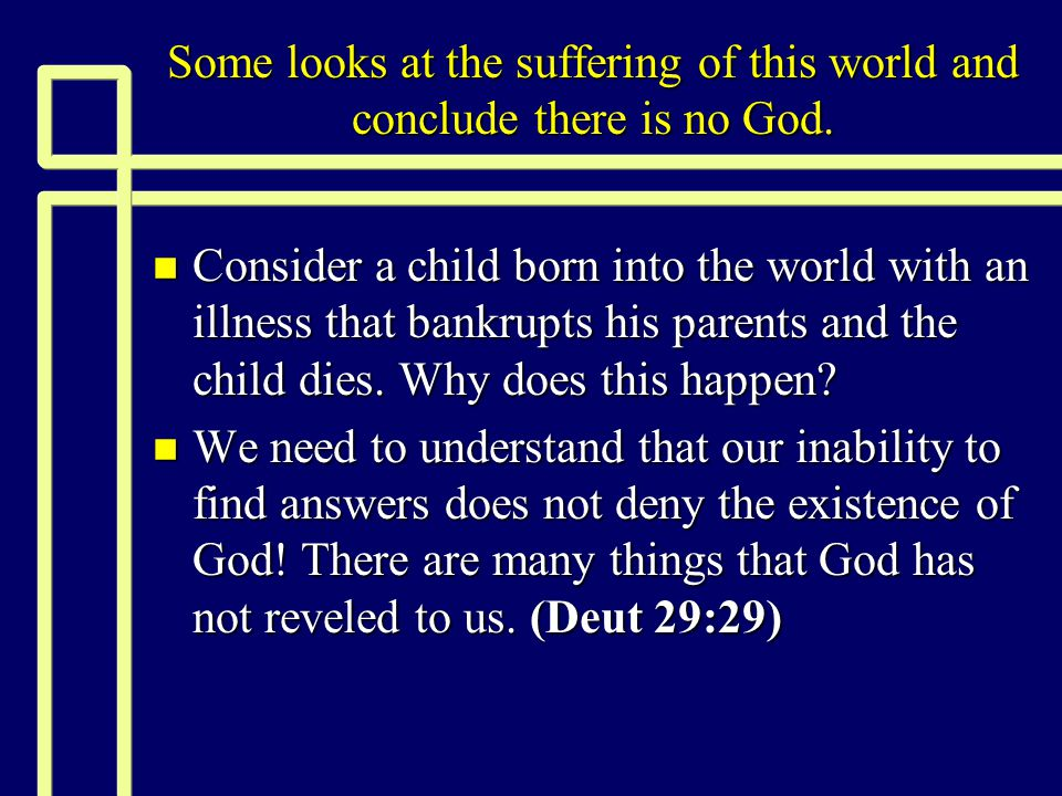 Some looks at the suffering of this world and conclude there is no God. n Consider a child born into the world with an illness that bankrupts his pare