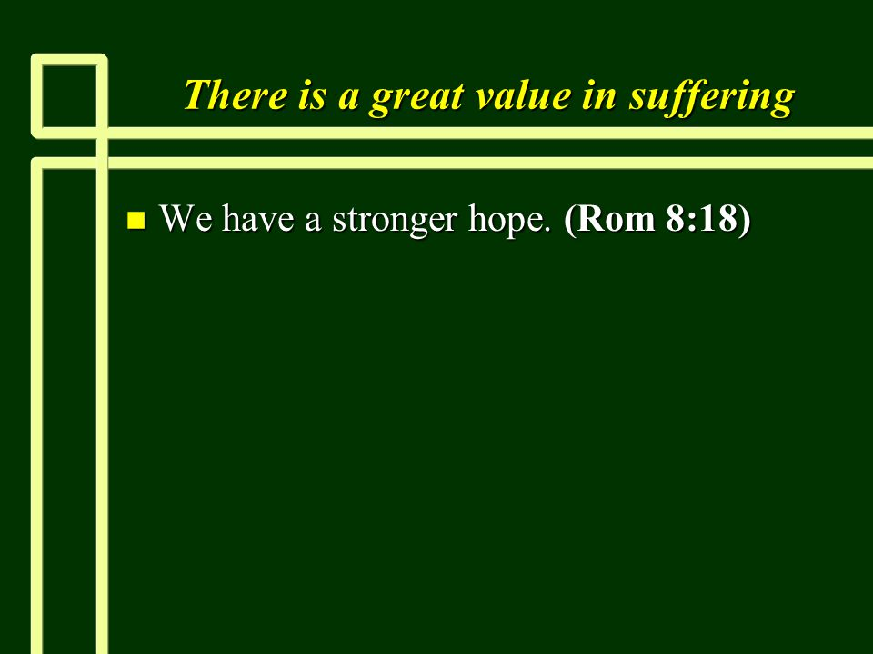 There is a great value in suffering n We have a stronger hope. (Rom 8:18)
