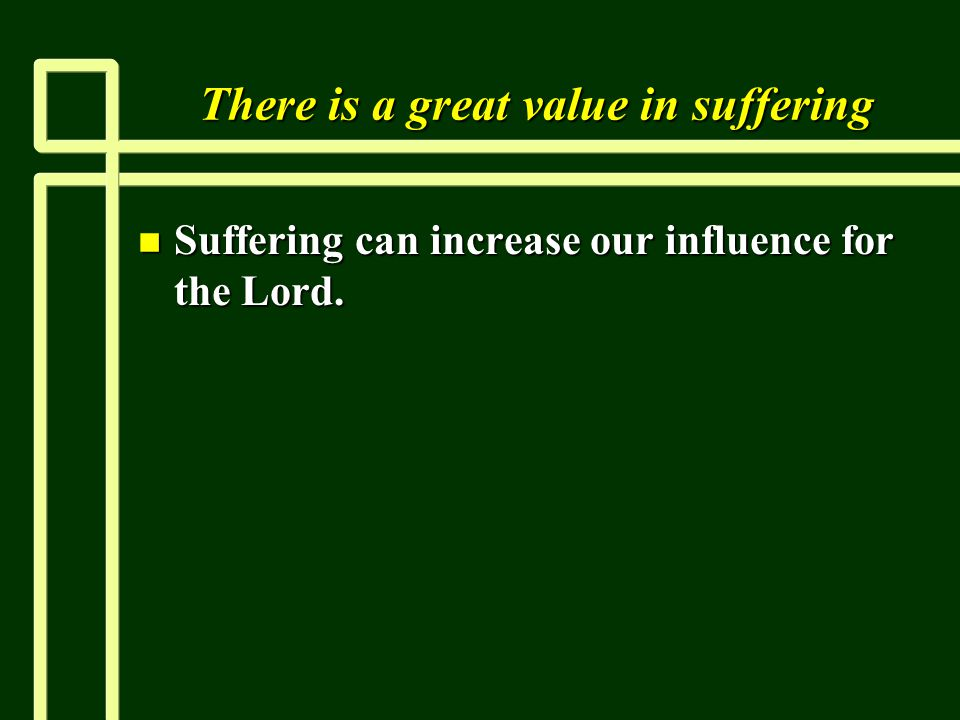 There is a great value in suffering n Suffering can increase our influence for the Lord.