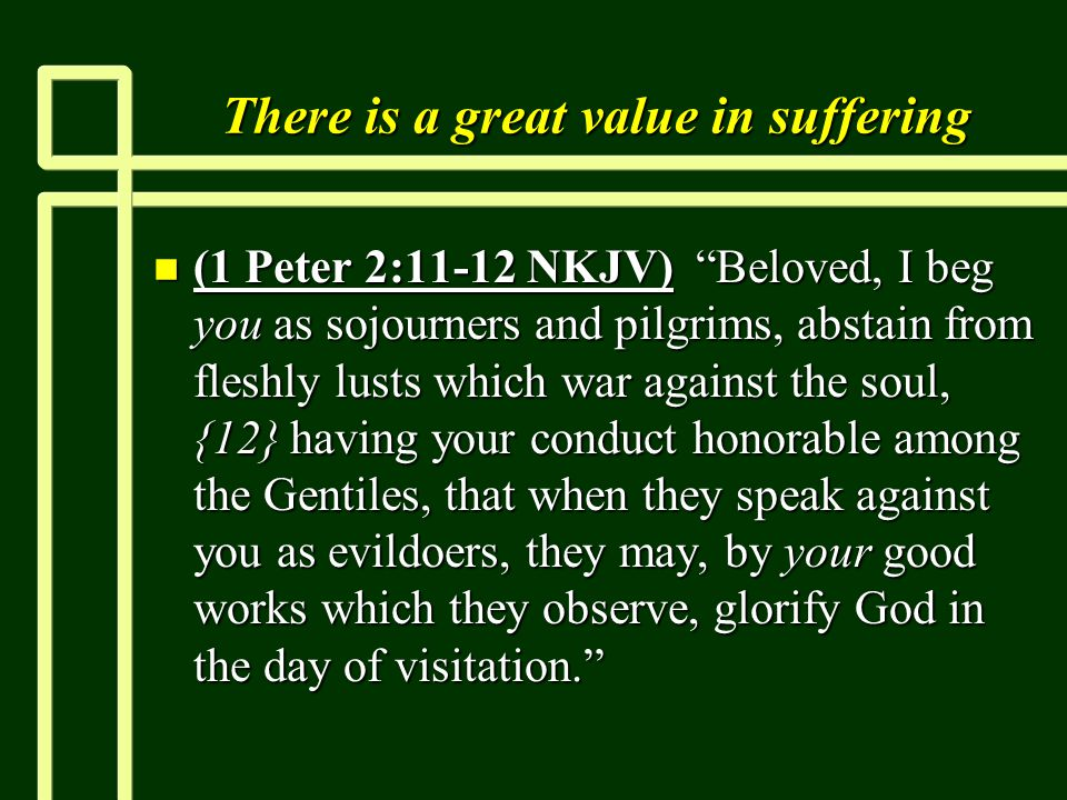 "There is a great value in suffering n (1 Peter 2:11-12 NKJV) ""Beloved, I beg you as sojourners and pilgrims, abstain from fleshly lusts which war agai"