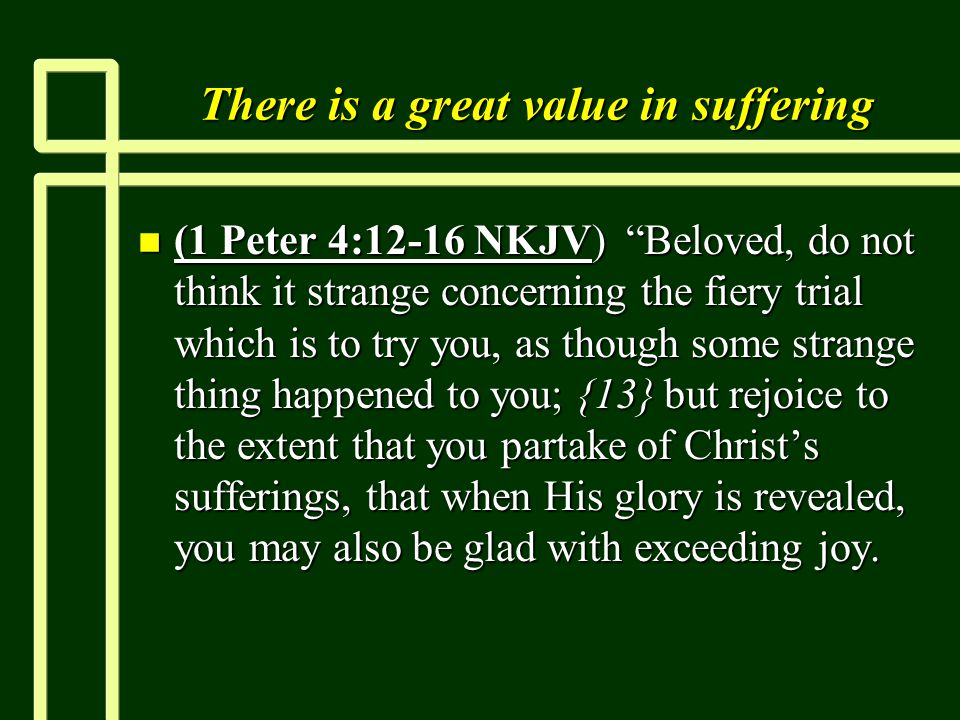 "There is a great value in suffering n (1 Peter 4:12-16 NKJV) ""Beloved, do not think it strange concerning the fiery trial which is to try you, as thou"