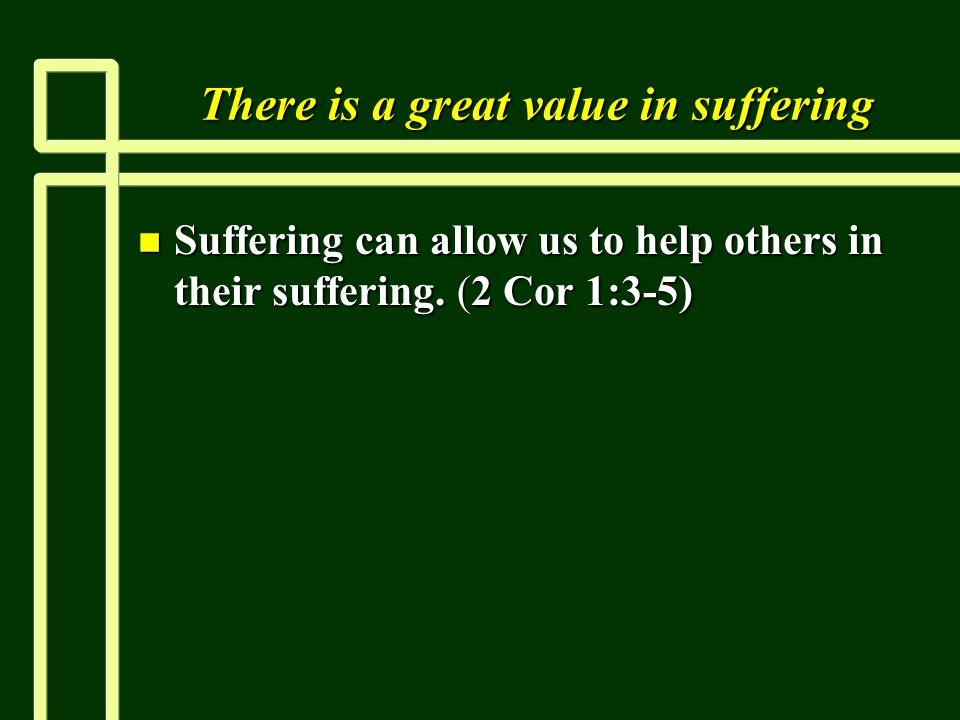 There is a great value in suffering n Suffering can allow us to help others in their suffering. (2 Cor 1:3-5)