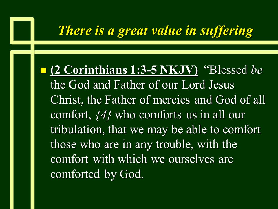 "There is a great value in suffering n (2 Corinthians 1:3-5 NKJV) ""Blessed be the God and Father of our Lord Jesus Christ, the Father of mercies and Go"