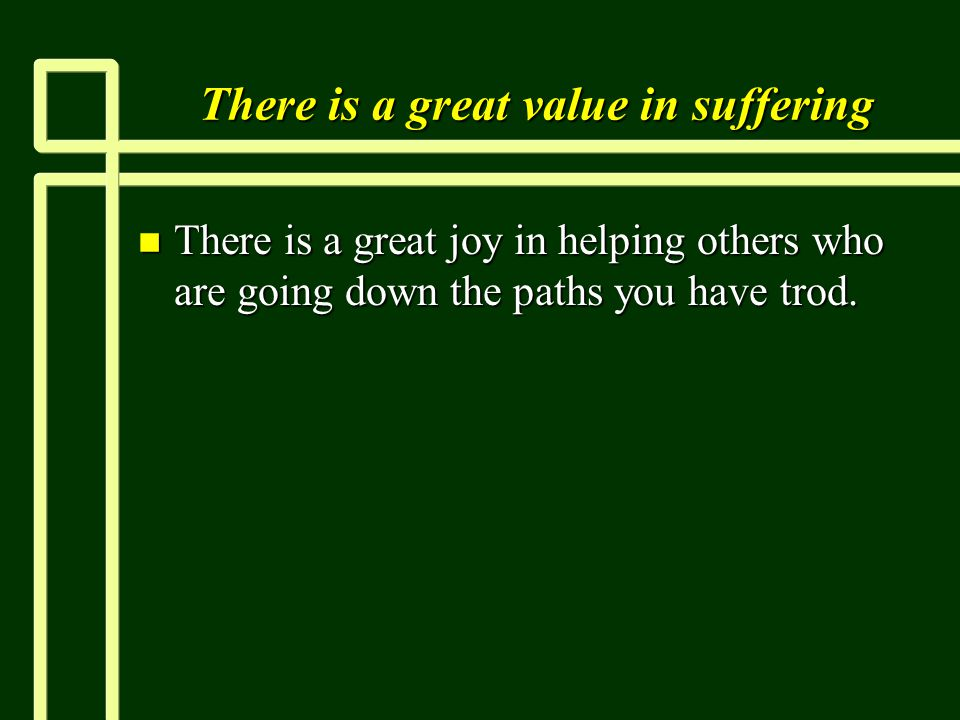 There is a great value in suffering n There is a great joy in helping others who are going down the paths you have trod.