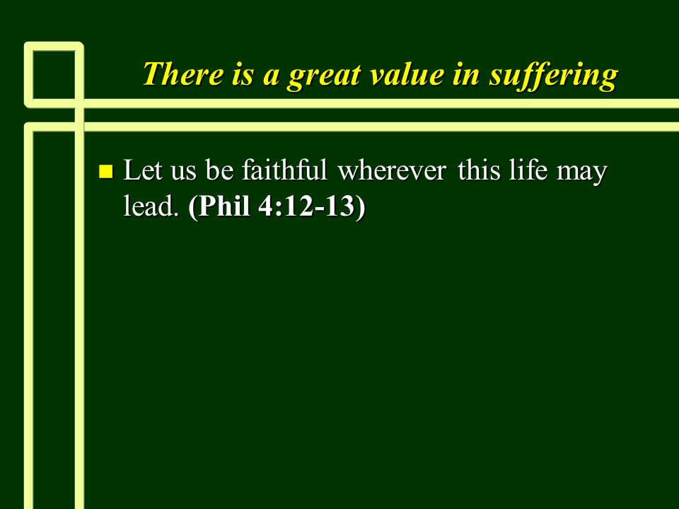 There is a great value in suffering n Let us be faithful wherever this life may lead. (Phil 4:12-13)