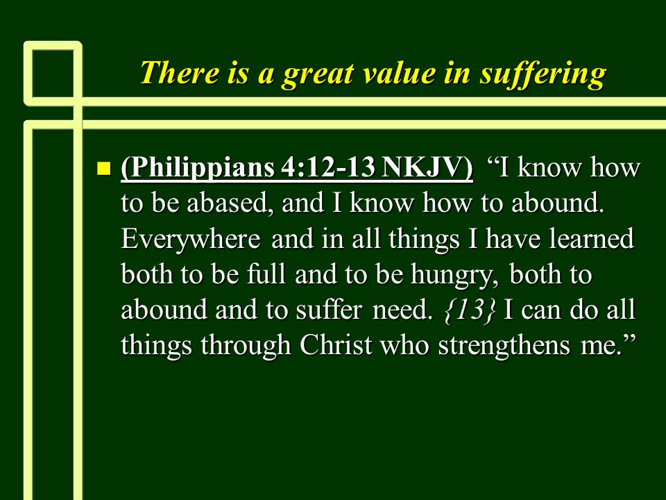 "There is a great value in suffering n (Philippians 4:12-13 NKJV) ""I know how to be abased, and I know how to abound. Everywhere and in all things I ha"