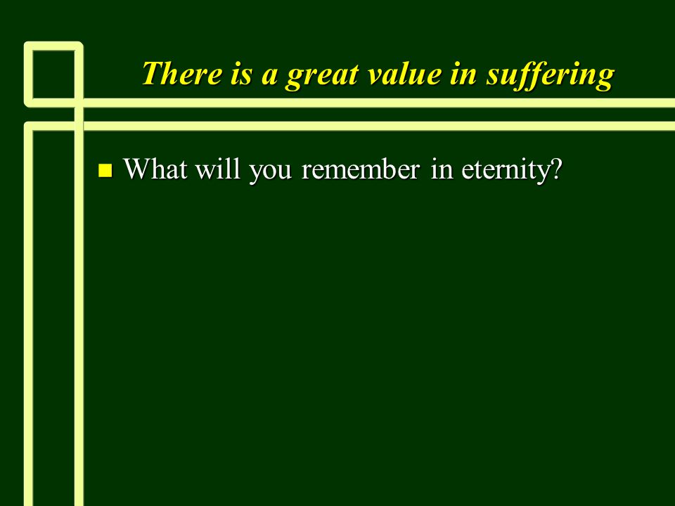 There is a great value in suffering n What will you remember in eternity?