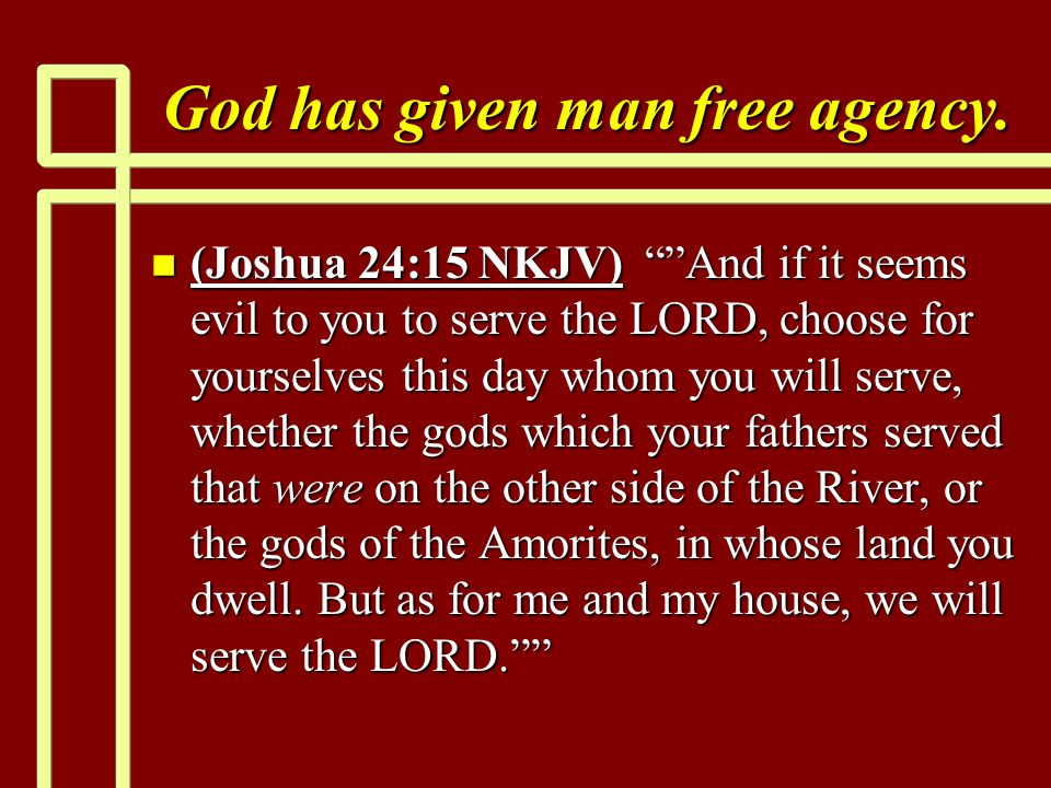 "God has given man free agency. n (Joshua 24:15 NKJV) """"And if it seems evil to you to serve the LORD, choose for yourselves this day whom you will ser"