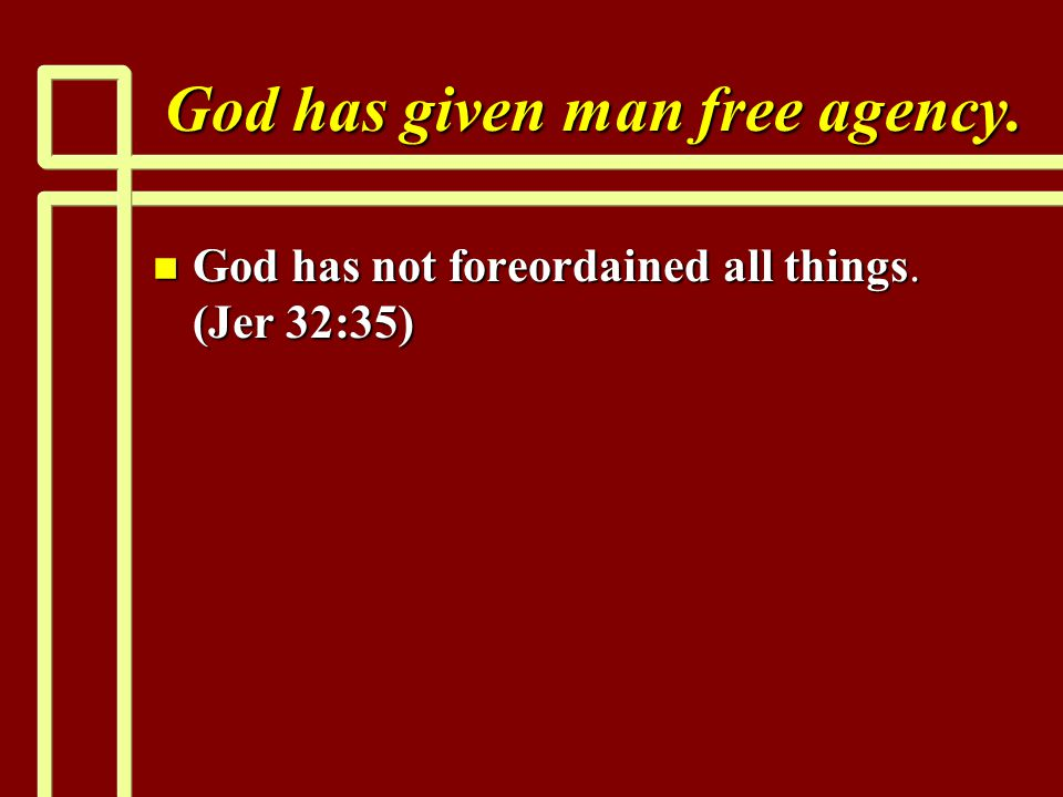 God has given man free agency. n God has not foreordained all things. (Jer 32:35)