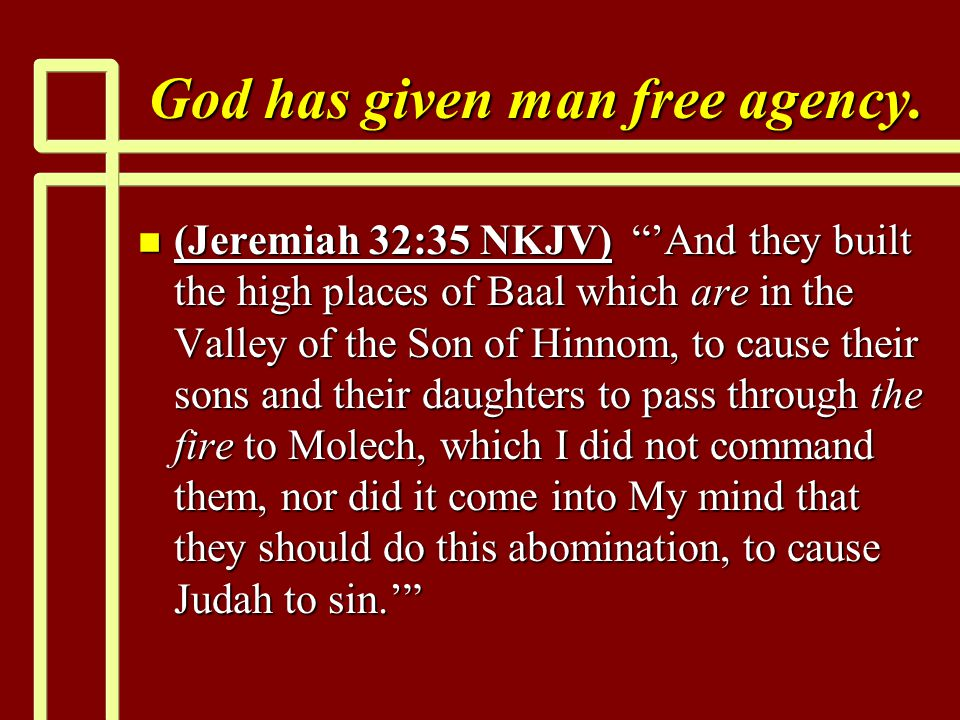 "God has given man free agency. n (Jeremiah 32:35 NKJV) ""'And they built the high places of Baal which are in the Valley of the Son of Hinnom, to cause"