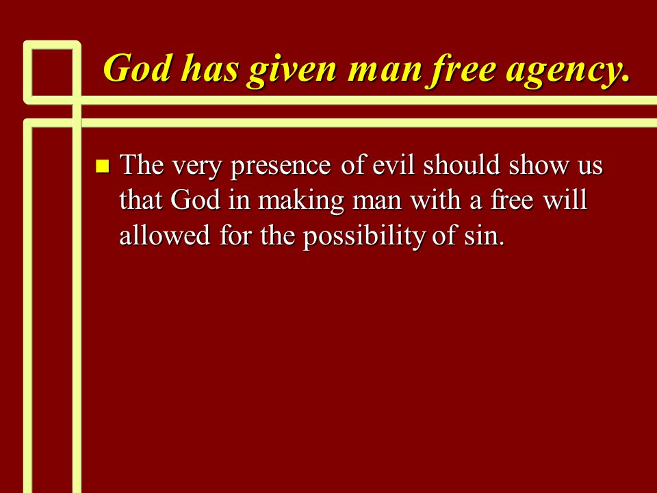 God has given man free agency. n The very presence of evil should show us that God in making man with a free will allowed for the possibility of sin.