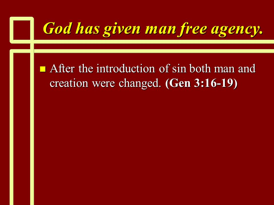 God has given man free agency. n After the introduction of sin both man and creation were changed. (Gen 3:16-19)