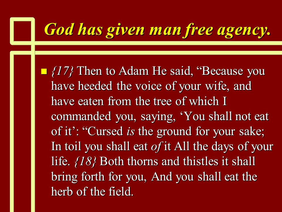 "God has given man free agency. n {17} Then to Adam He said, ""Because you have heeded the voice of your wife, and have eaten from the tree of which I c"