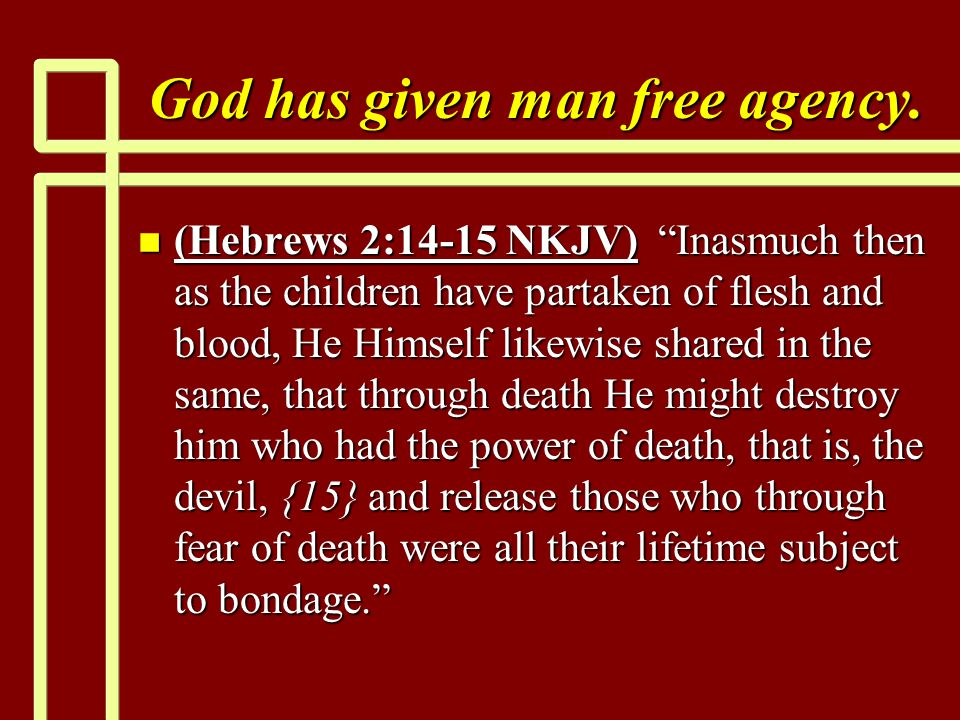 "God has given man free agency. n (Hebrews 2:14-15 NKJV) ""Inasmuch then as the children have partaken of flesh and blood, He Himself likewise shared in"