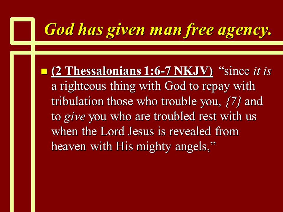 "God has given man free agency. n (2 Thessalonians 1:6-7 NKJV) ""since it is a righteous thing with God to repay with tribulation those who trouble you,"