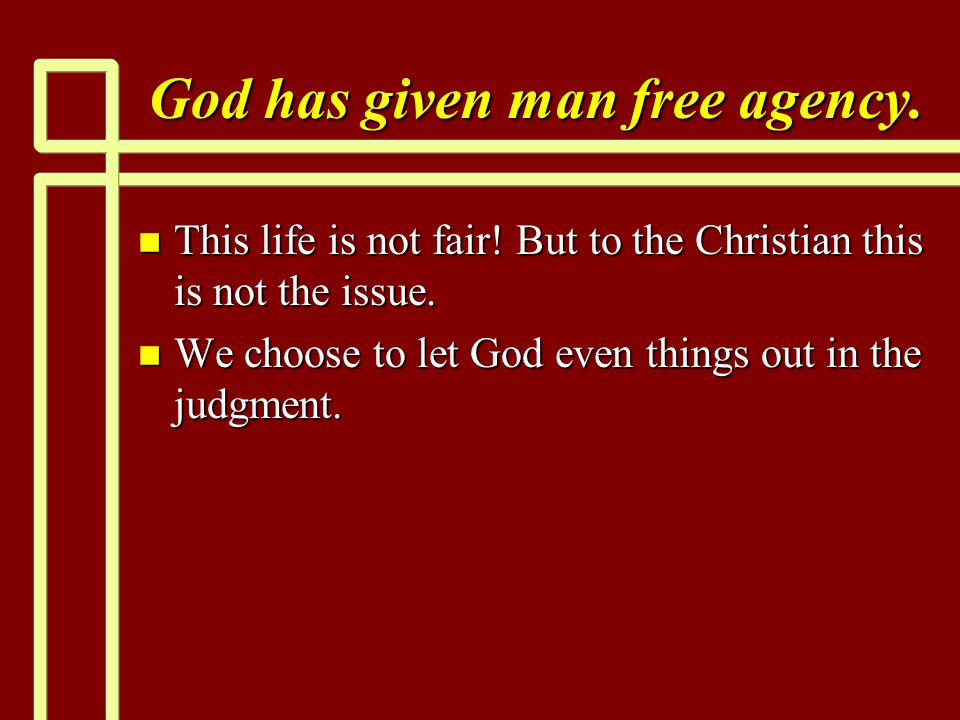 God has given man free agency. n This life is not fair! But to the Christian this is not the issue. n We choose to let God even things out in the judg