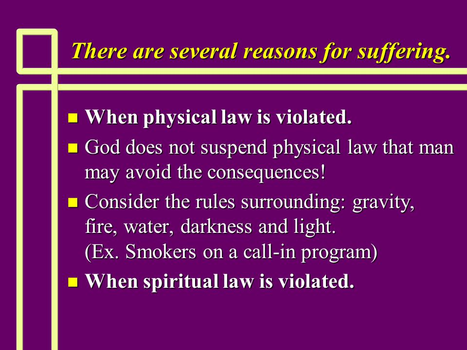 There are several reasons for suffering. n When physical law is violated. n God does not suspend physical law that man may avoid the consequences! n C