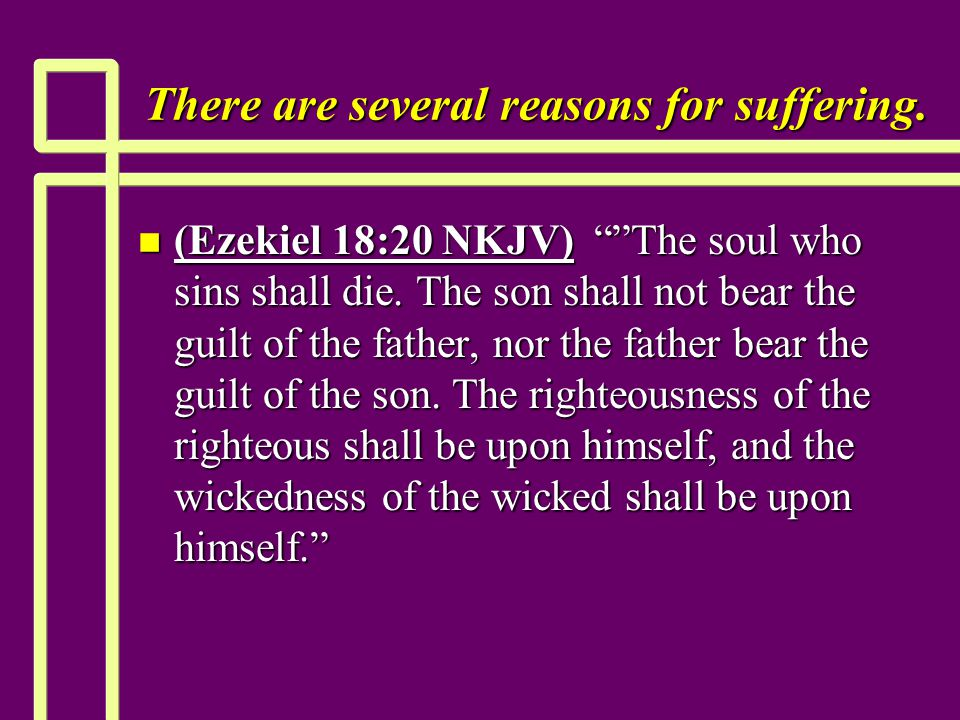"There are several reasons for suffering. n (Ezekiel 18:20 NKJV) """"The soul who sins shall die. The son shall not bear the guilt of the father, nor the"