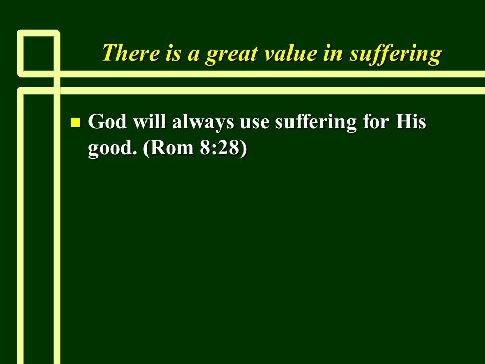 There is a great value in suffering n God will always use suffering for His good. (Rom 8:28)