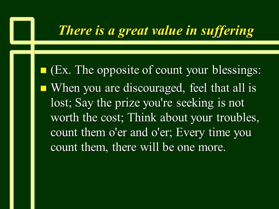 There is a great value in suffering n (Ex. The opposite of count your blessings: n When you are discouraged, feel that all is lost; Say the prize you'