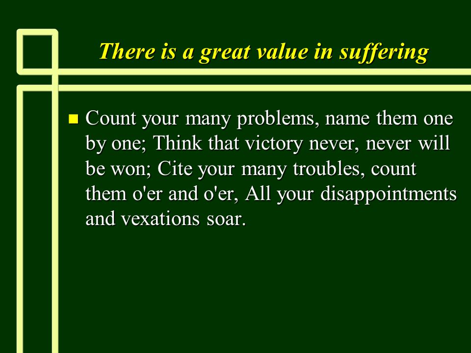 There is a great value in suffering n Count your many problems, name them one by one; Think that victory never, never will be won; Cite your many trou
