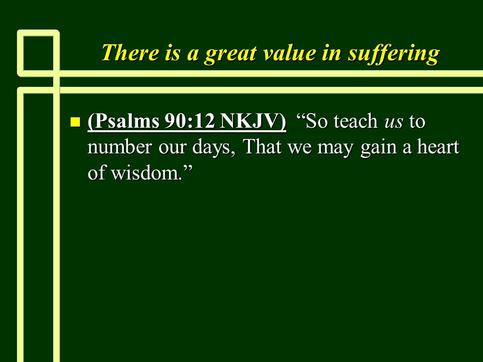 "There is a great value in suffering n (Psalms 90:12 NKJV) ""So teach us to number our days, That we may gain a heart of wisdom."""