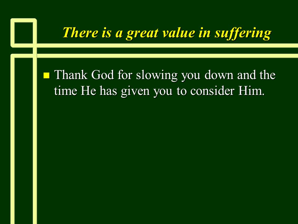 There is a great value in suffering n Thank God for slowing you down and the time He has given you to consider Him.