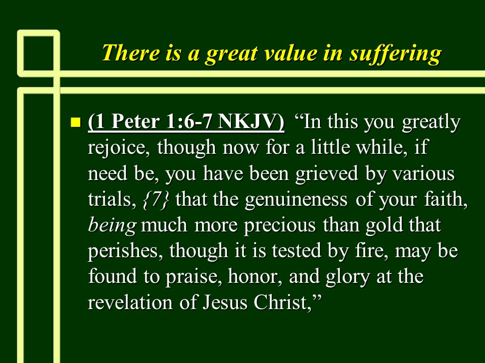 "There is a great value in suffering n (1 Peter 1:6-7 NKJV) ""In this you greatly rejoice, though now for a little while, if need be, you have been grie"