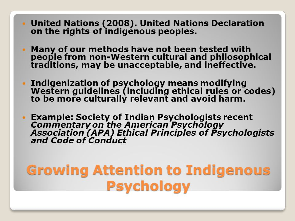 Growing Attention to Indigenous Psychology United Nations (2008). United Nations Declaration on the rights of indigenous peoples. Many of our methods