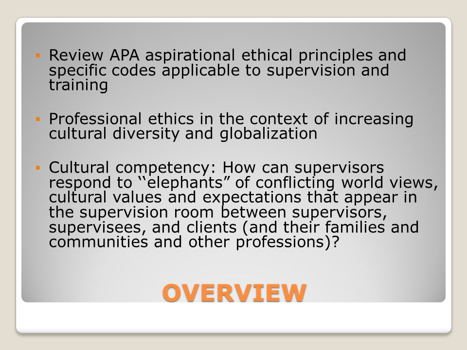 OVERVIEW  Review APA aspirational ethical principles and specific codes applicable to supervision and training  Professional ethics in the context o