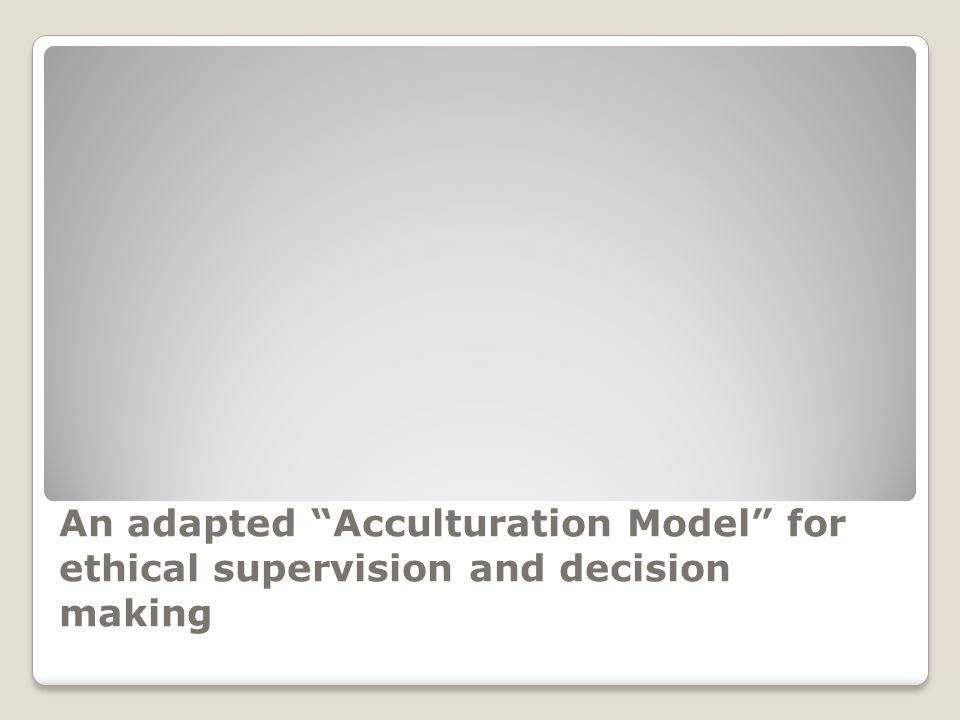 "An adapted ""Acculturation Model"" for ethical supervision and decision making"