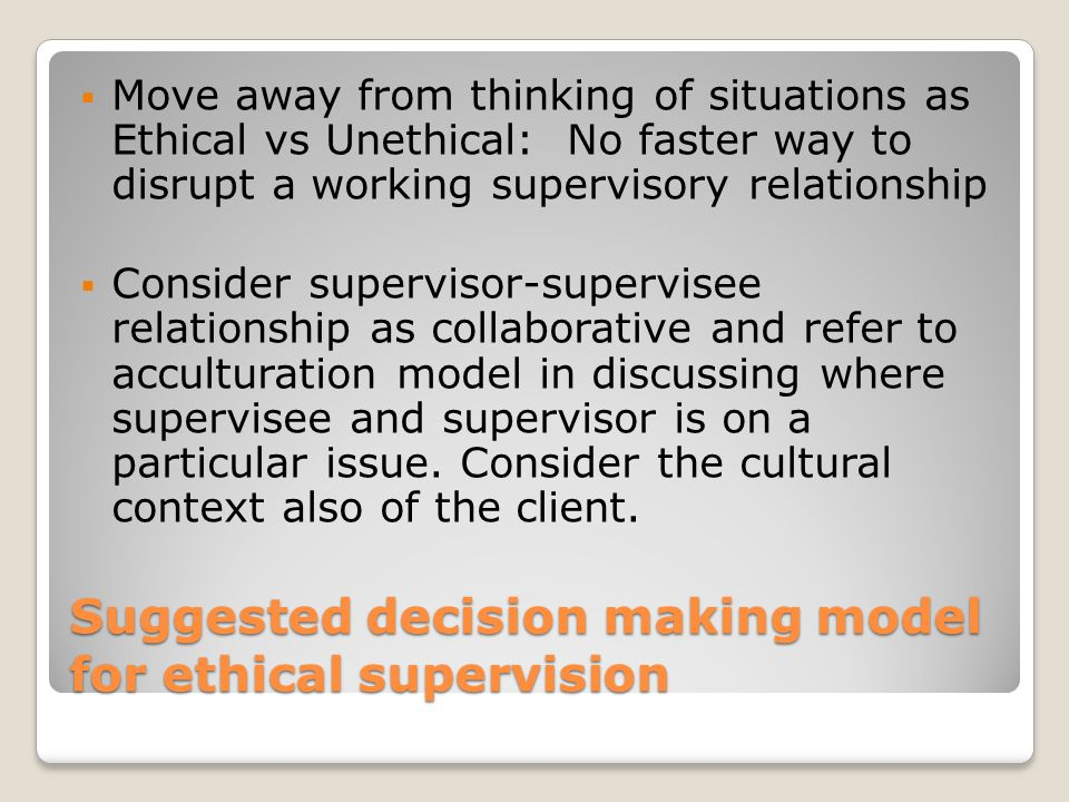 Suggested decision making model for ethical supervision  Move away from thinking of situations as Ethical vs Unethical: No faster way to disrupt a wo