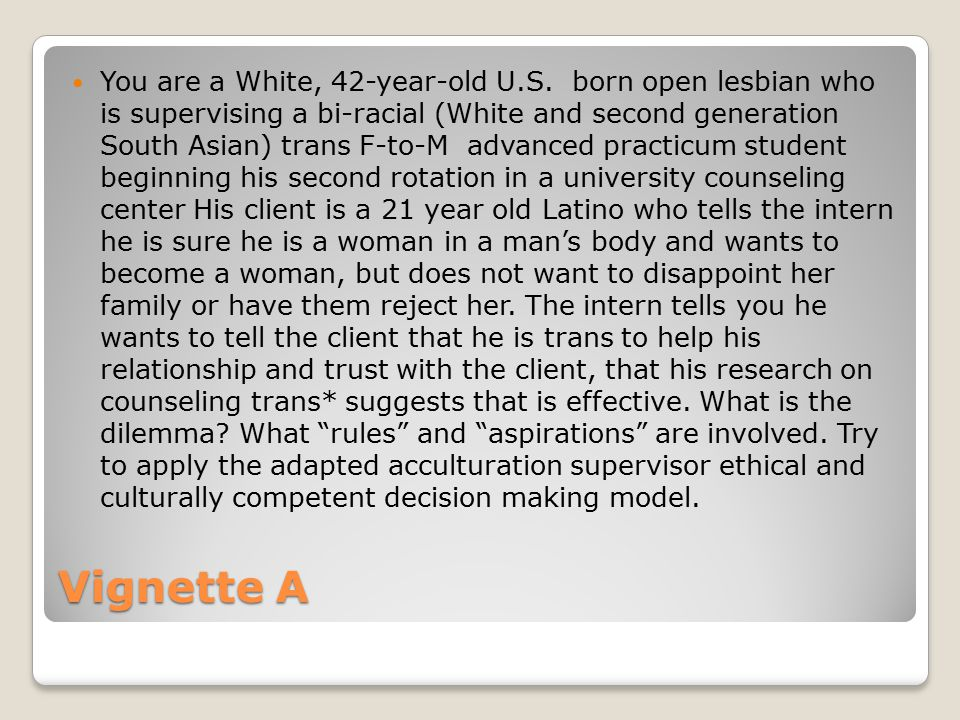 Vignette A You are a White, 42-year-old U.S. born open lesbian who is supervising a bi-racial (White and second generation South Asian) trans F-to-M a