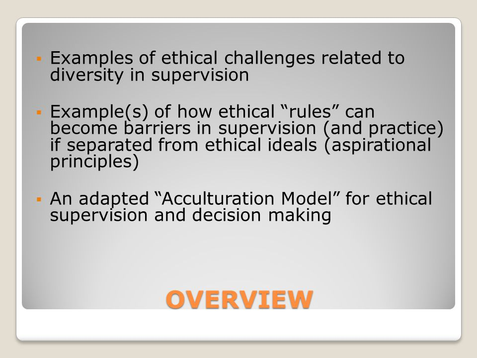 "OVERVIEW  Examples of ethical challenges related to diversity in supervision  Example(s) of how ethical ""rules"" can become barriers in supervision ("