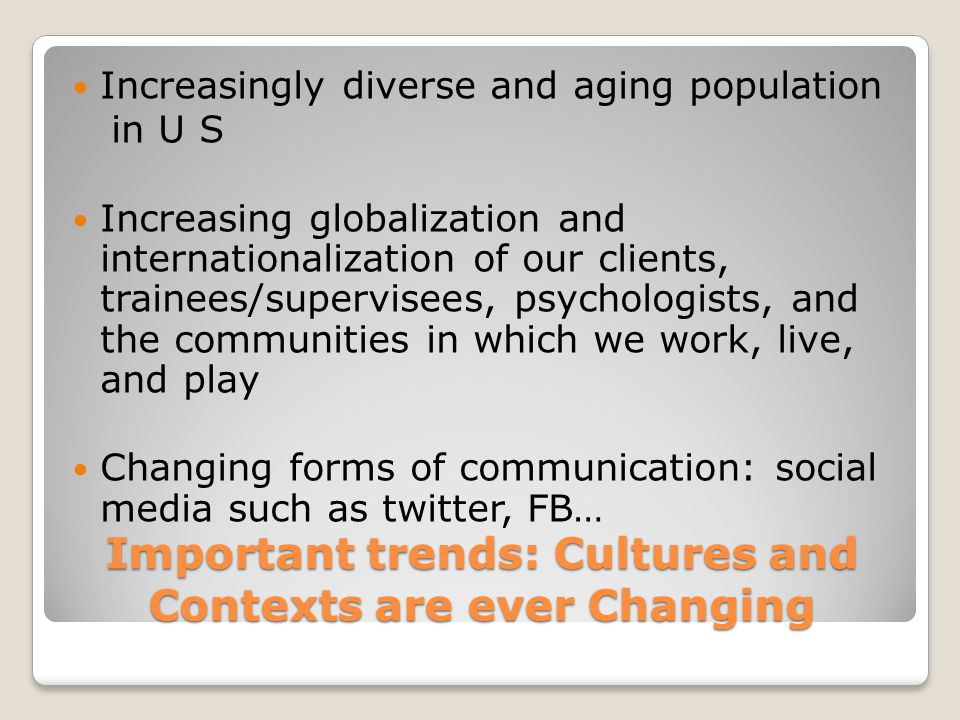 Important trends: Cultures and Contexts are ever Changing Increasingly diverse and aging population in U S Increasing globalization and internationali