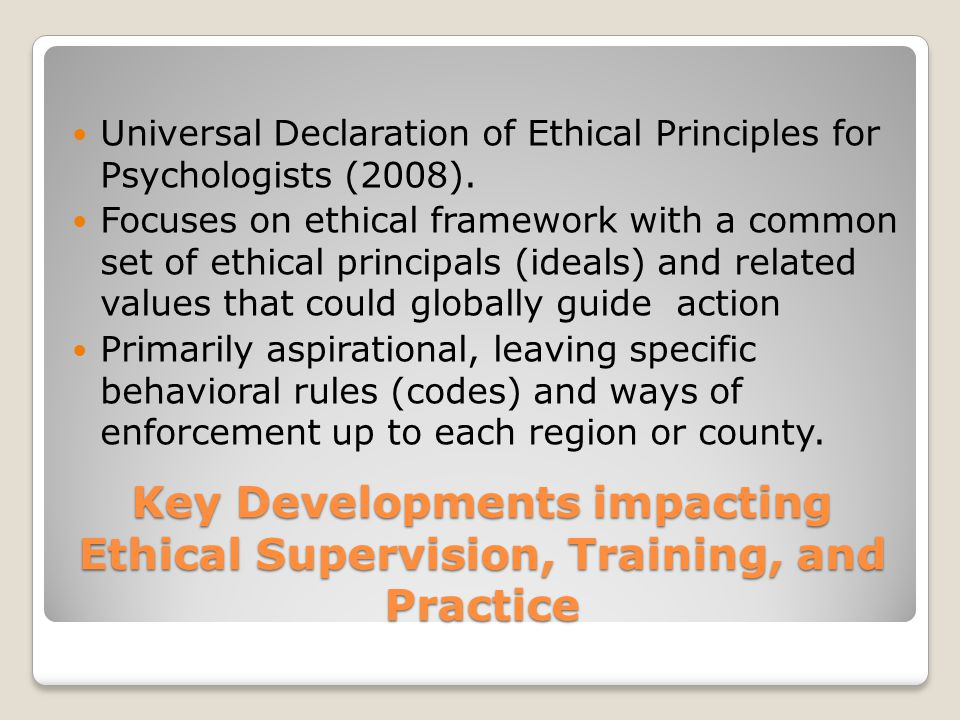 Advances in Ethical Training and Ethics of Supervision Competencies movement and competency benchmarks identified for ethics education an training Continues to include knowledge of rules, and laws, including case law More emphasis on ethical ideals (principles) Increased attention to skills in ethical decision making when conflicts among or between rules and ideals, including those related to cultural diversity and competence.