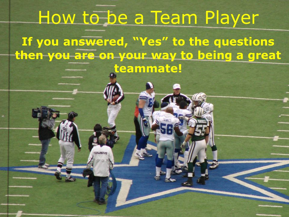 How to be a Team Player If you answered, Yes to the questions then you are on your way to being a great teammate.
