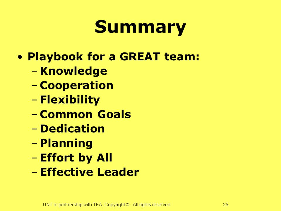 Summary Playbook for a GREAT team: –Knowledge –Cooperation –Flexibility –Common Goals –Dedication –Planning –Effort by All –Effective Leader UNT in partnership with TEA, Copyright © All rights reserved 25
