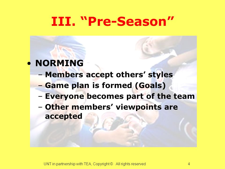 """III. """"Pre-Season"""" NORMING –Members accept others' styles –Game plan is formed (Goals) –Everyone becomes part of the team –Other members' viewpoints ar"""