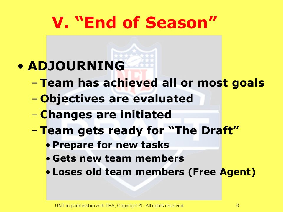 """V. """"End of Season"""" ADJOURNING –Team has achieved all or most goals –Objectives are evaluated –Changes are initiated –Team gets ready for """"The Draft"""" P"""