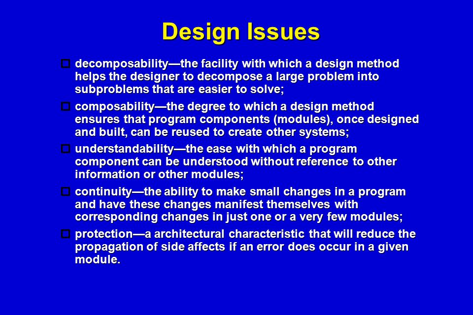 Design Issues  decomposability—the facility with which a design method helps the designer to decompose a large problem into subproblems that are easi