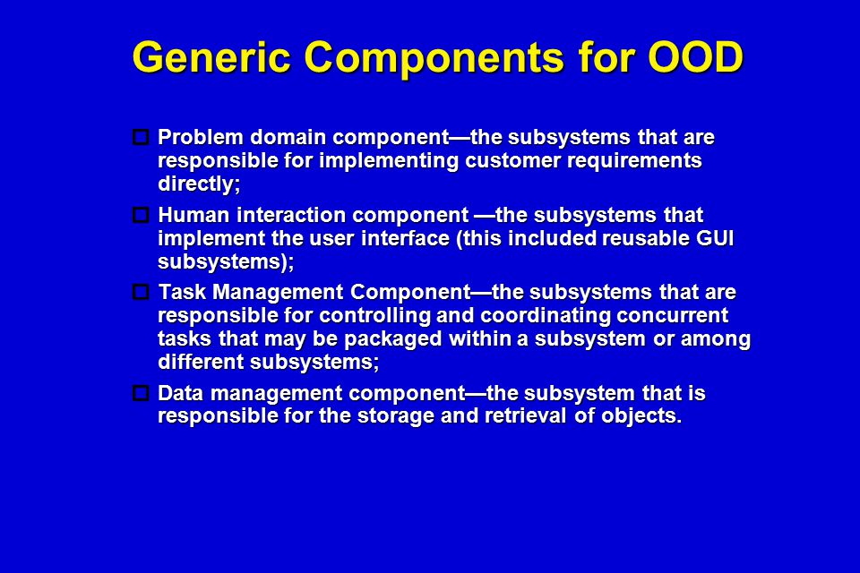 Generic Components for OOD  Problem domain component—the subsystems that are responsible for implementing customer requirements directly;  Human int