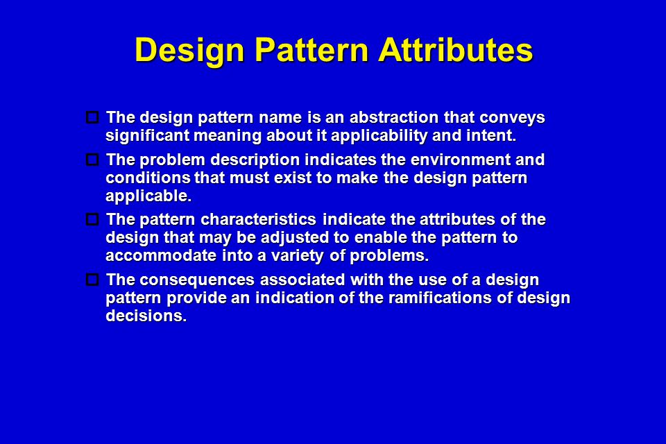 Design Pattern Attributes  The design pattern name is an abstraction that conveys significant meaning about it applicability and intent.  The proble