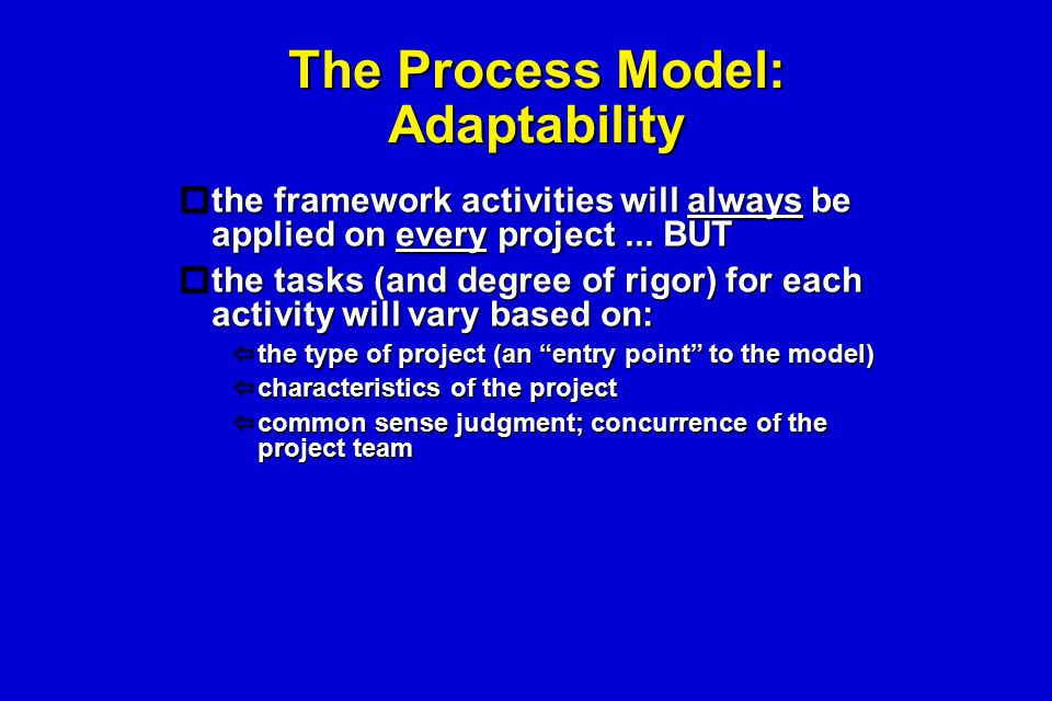 The Process Model: Adaptability  the framework activities will always be applied on every project... BUT  the tasks (and degree of rigor) for each a
