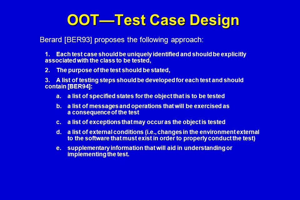 OOT—Test Case Design Berard [BER93] proposes the following approach: 1.Each test case should be uniquely identified and should be explicitly associate