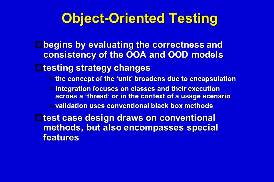 Object-Oriented Testing  begins by evaluating the correctness and consistency of the OOA and OOD models  testing strategy changes  the concept of t
