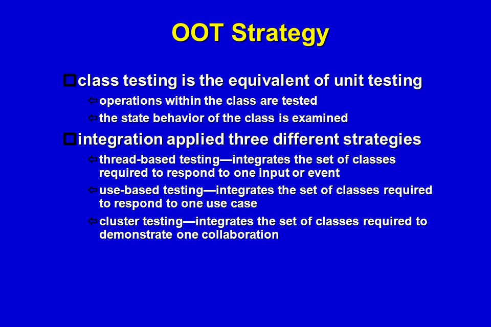OOT Strategy  class testing is the equivalent of unit testing  operations within the class are tested  the state behavior of the class is examined