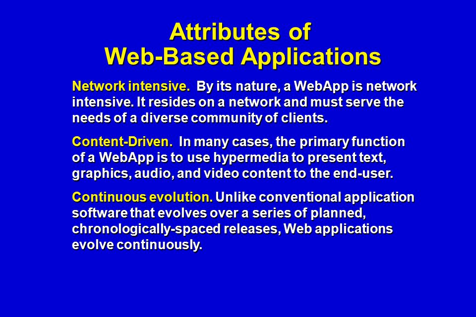 Attributes of Web-Based Applications Network intensive. By its nature, a WebApp is network intensive. It resides on a network and must serve the needs