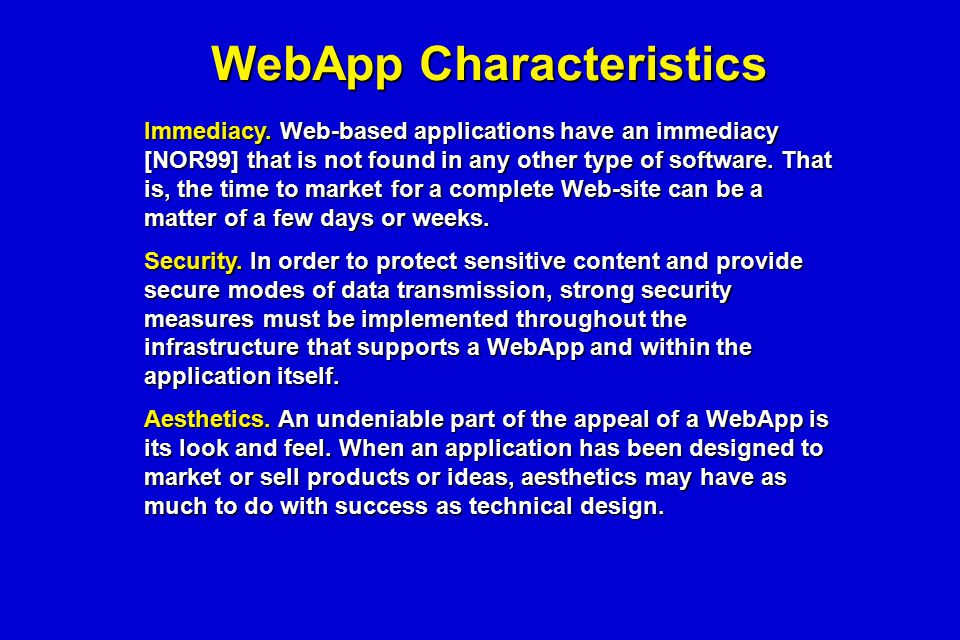 WebApp Characteristics Immediacy. Web-based applications have an immediacy [NOR99] that is not found in any other type of software. That is, the time