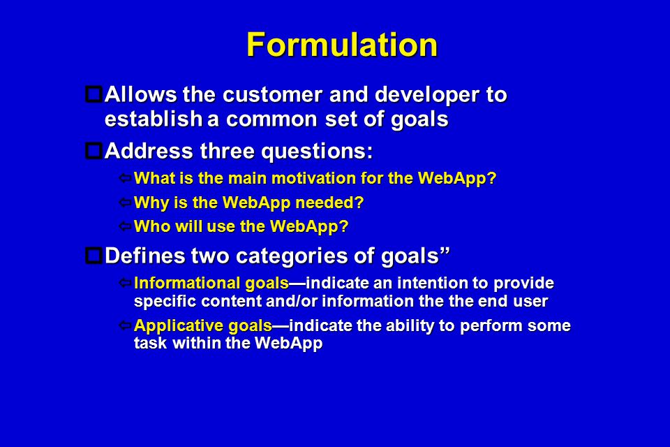 Formulation  Allows the customer and developer to establish a common set of goals  Address three questions:  What is the main motivation for the We